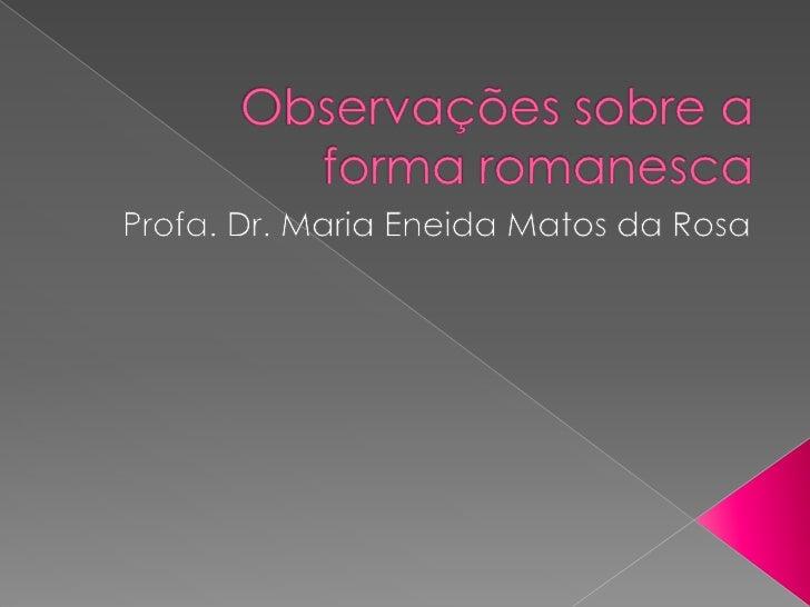 Observaçõessobre a forma romanesca<br />Profa. Dr. Maria Eneida Matos da Rosa<br />