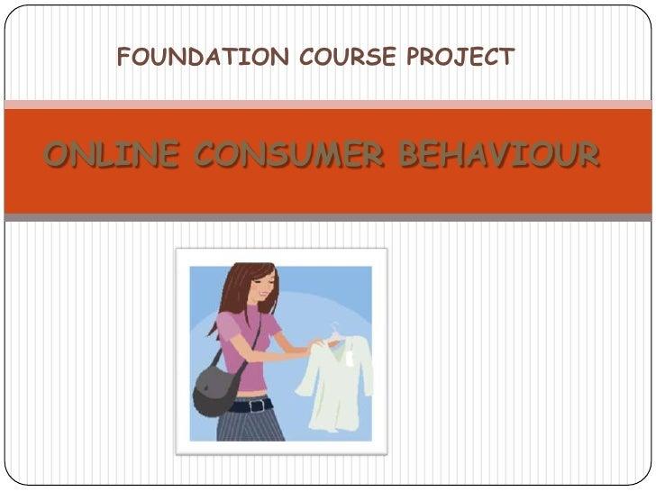 FOUNDATION COURSE PROJECT<br />ONLINE CONSUMER BEHAVIOUR<br />
