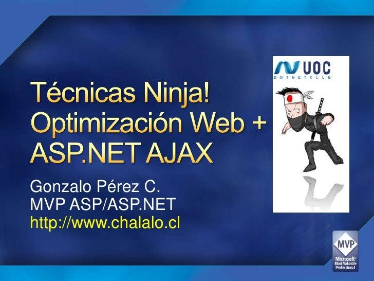 Técnicas Ninja!Optimización Web +ASP.NET AJAX<br />Gonzalo Pérez C.<br />MVP ASP/ASP.NET<br />http://www.chalalo.cl<br />