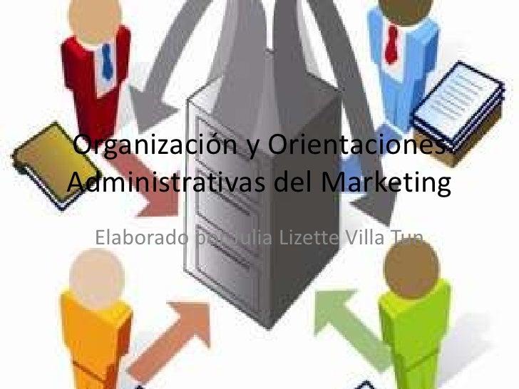 Organización y Orientaciones Administrativas del Marketing<br />Elaborado por Julia Lizette Villa Tun<br />