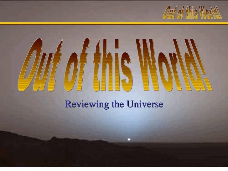 Reviewing the Universe Out of this World!