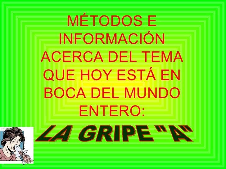 """MÉTODOS E INFORMACIÓN ACERCA DEL TEMA QUE HOY ESTÁ EN BOCA DEL MUNDO ENTERO: LA GRIPE """"A"""" <ul><li>MENU </li></ul>"""