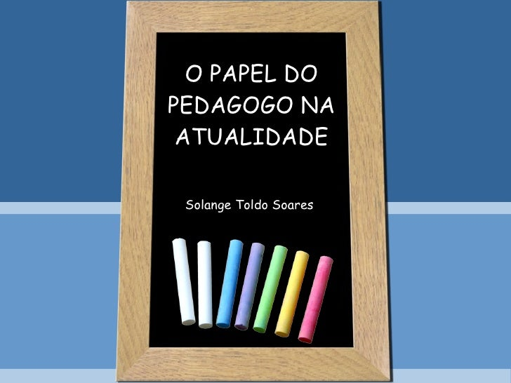 O PAPEL DO PEDAGOGO NA ATUALIDADE Solange Toldo Soares