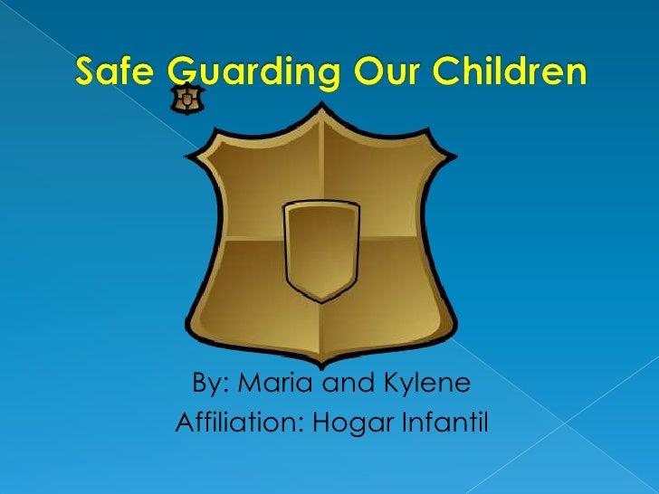 Safe Guarding Our Children<br />By: Maria and Kylene<br />Affiliation: HogarInfantil<br />