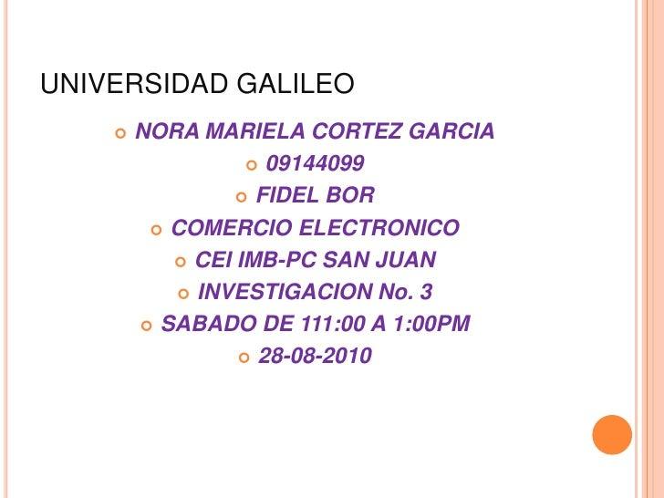 UNIVERSIDAD GALILEO<br />NORA MARIELA CORTEZ GARCIA<br />09144099<br />FIDEL BOR<br />COMERCIO ELECTRONICO<br />CEI IMB-PC...