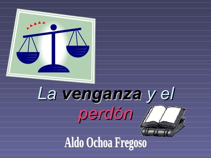 La  venganza  y el  perdón Aldo Ochoa Fregoso