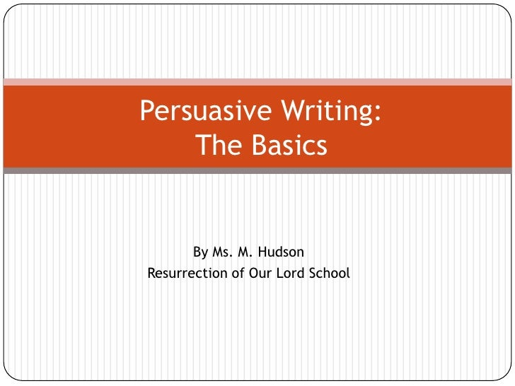 Persuasive Writing:The Basics<br />By Ms. M. Hudson<br />Resurrection of Our Lord School<br />