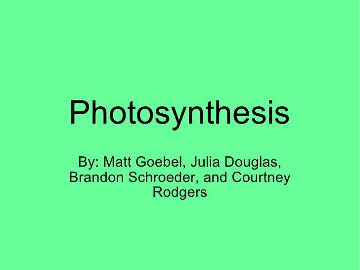 Photosynthesis By: Matt Goebel, Julia Douglas, Brandon Schroeder, and Courtney Rodgers