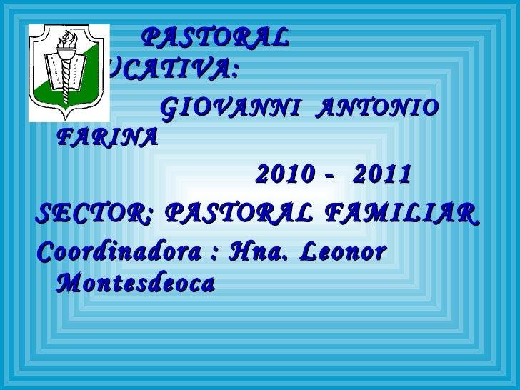 <ul><li>PASTORAL  EDUCATIVA: </li></ul><ul><li>GIO VANNI  ANTONIO  FARINA </li></ul><ul><li>2010 -  2011 </li></ul><ul><li...