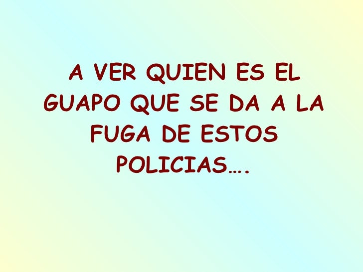 A VER QUIEN ES EL GUAPO QUE SE DA A LA FUGA DE ESTOS POLICIAS….