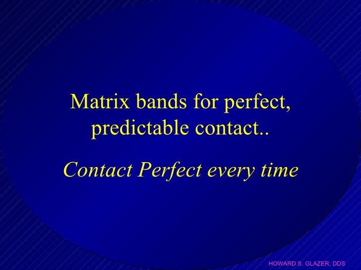 Matrix bands for perfect, predictable contact.. Contact Perfect every time