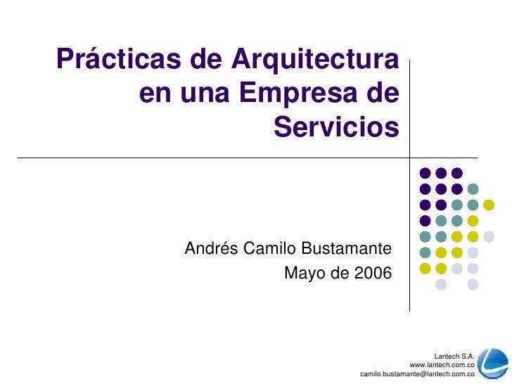 Prácticas de Arquitecturaen una Empresa de Servicios<br />Andrés Camilo Bustamante<br />Mayo de 2006<br />