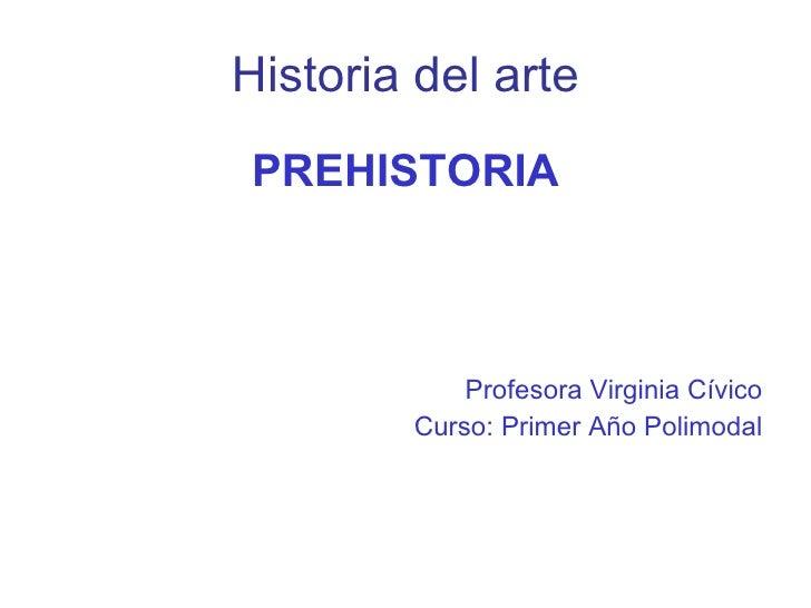 Historia del arte <ul><li>PREHISTORIA </li></ul><ul><li>Profesora Virginia Cívico </li></ul><ul><li>Curso: Primer Año Poli...