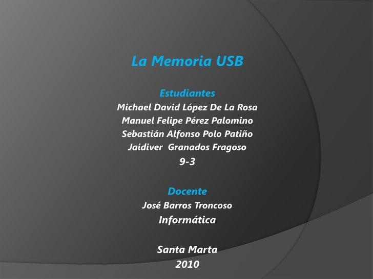 La Memoria USB <br />Estudiantes<br />Michael David López De La Rosa<br />Manuel Felipe Pérez Palomino <br />Sebastián Alf...