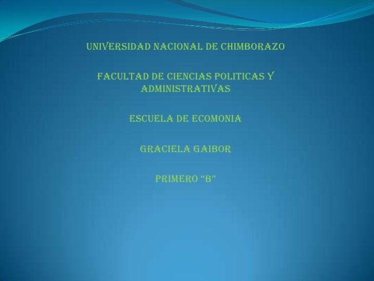 UNIVERSIDAD NACIONAL DE CHIMBORAZO<br />FACULTAD DE CIENCIAS POLITICAS Y Administrativas<br />ESCUELA DE ECOMONIA<br />GRA...