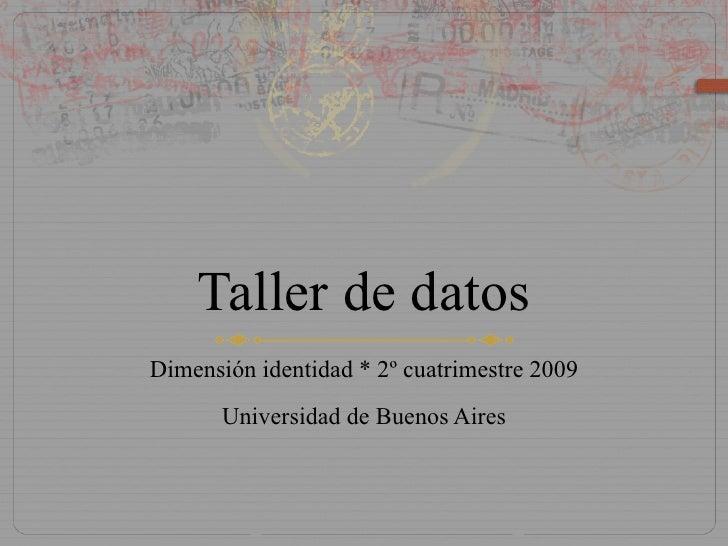 Taller de datos Dimensión identidad * 2º cuatrimestre 2009 Universidad de Buenos Aires
