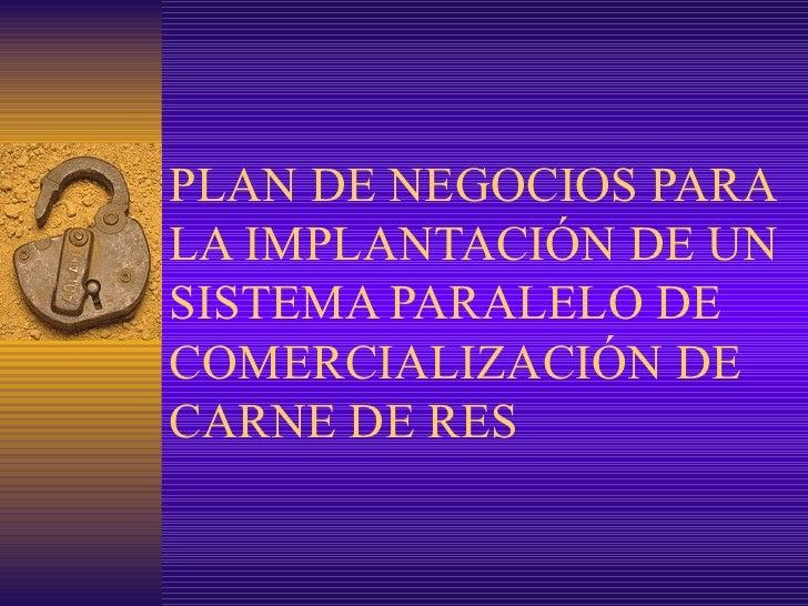 PLAN DE NEGOCIOS PARA LA IMPLANTACIÓN DE UN SISTEMA PARALELO DE COMERCIALIZACIÓN DE CARNE DE RES