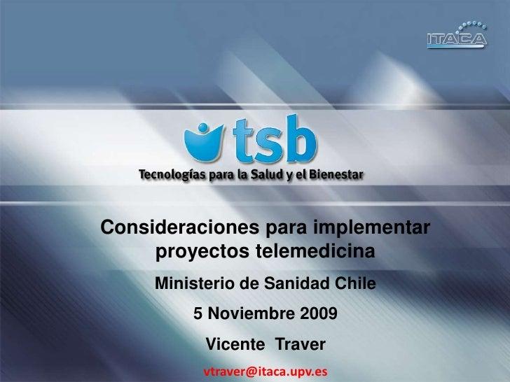 Consideraciones para implementar proyectos telemedicina<br />Ministerio de Sanidad Chile<br />5 Noviembre 2009<br />Vicent...