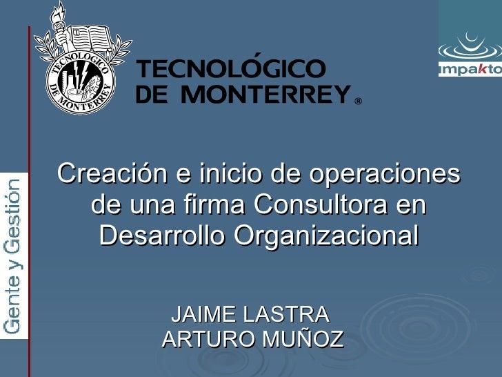 Creación e inicio de operaciones de una firma Consultora en Desarrollo Organizacional JAIME LASTRA  ARTURO MUÑOZ