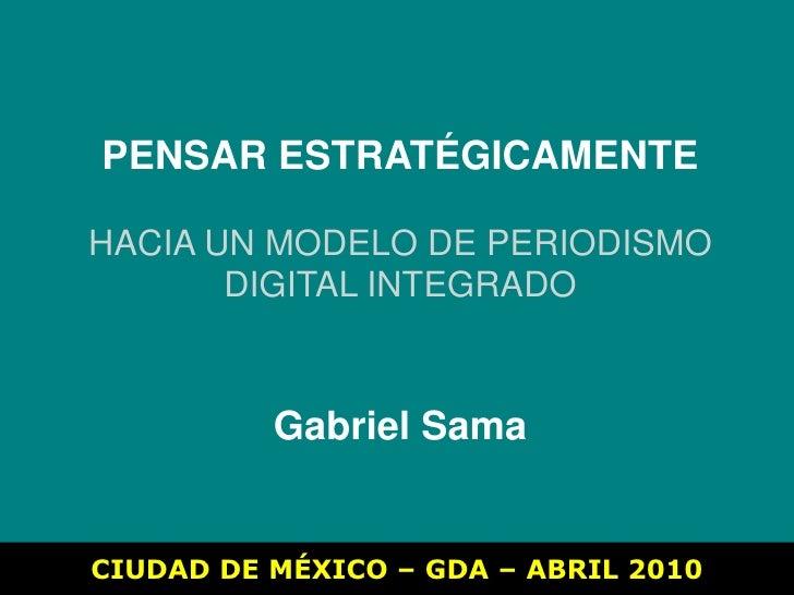 PENSAR ESTRATÉGICAMENTE<br />HACIA UN MODELO DE PERIODISMO<br />DIGITAL INTEGRADO<br />Gabriel Sama<br />CIUDAD DE MÉXICO ...