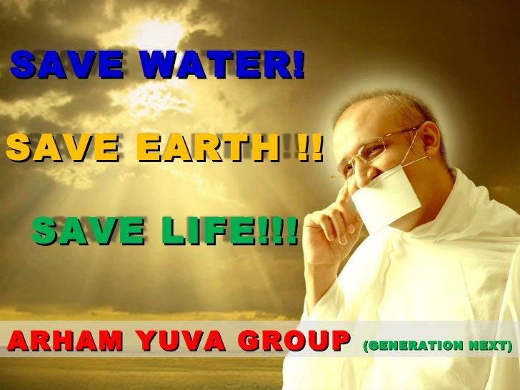 ARHAM YUVA GROUP  (GENERATION NEXT) SAVE WATER! SAVE EARTH !! SAVE LIFE!!!