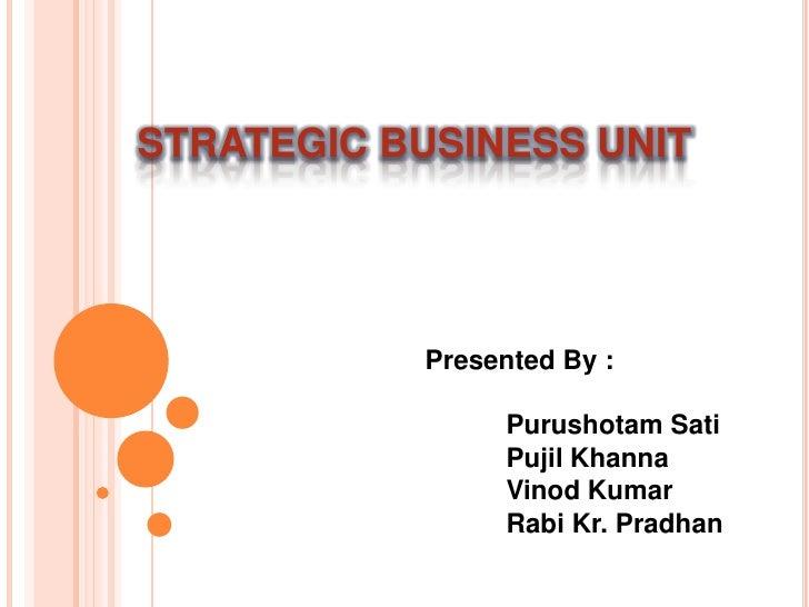 STRATEGIC BUSINESS UNIT<br />Presented By :<br />Purushotam Sati<br />PujilKhanna<br />Vinod Kumar<br />Rabi Kr...
