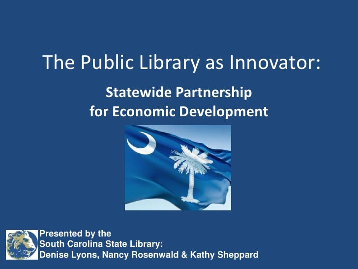 The Public Library as Innovator:<br />Statewide Partnershipfor Economic Development<br />Presented by the South Carolina S...