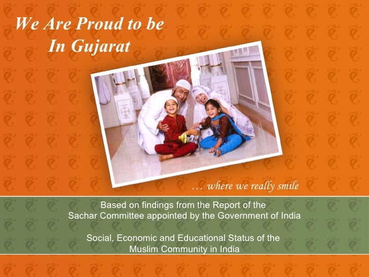 We Are Proud to be  In Gujarat …  where we really smile Based on findings from the Report of the  Sachar Committee appoint...