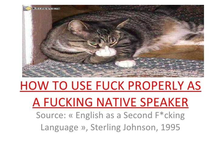 HOW TO USE FUCK PROPERLY AS A FUCKING NATIVE SPEAKER Source: «English as a Second F*cking Language», Sterling Johnson, 1...