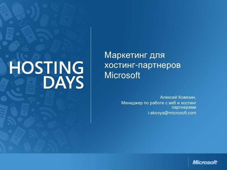 Маркетинг для хостинг-партнеров Microsoft<br />Алексей Ковязин, <br />Менеджер по работе с веб и хостинг партнерами<br />i...