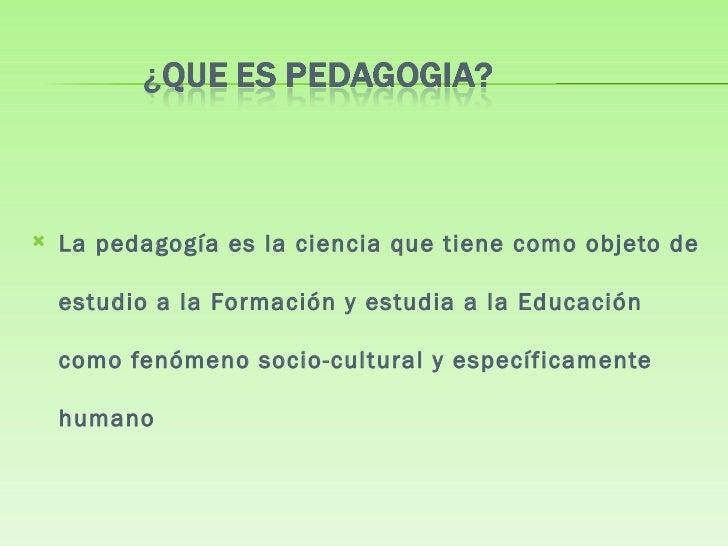 <ul><li>La pedagogía es la ciencia que tiene como objeto de estudio a la Formación y estudia a la Educación como fenómeno ...