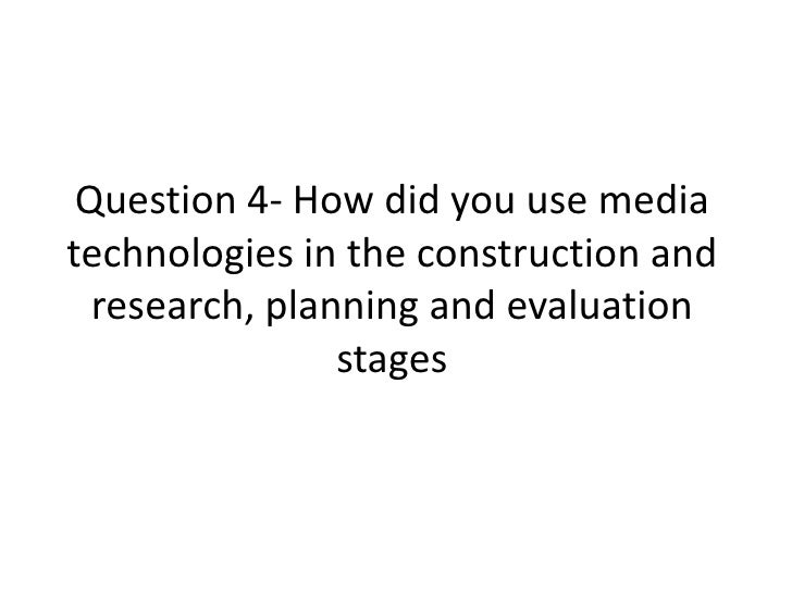 Question 4- How did you use media technologies in the construction and research, planning and evaluation stages <br />