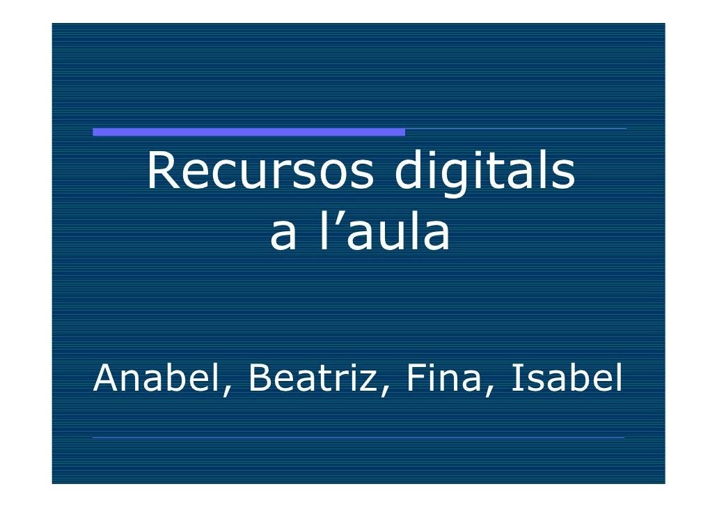 Recursos digitals       a l'aula  Anabel, Beatriz, Fina, Isabel