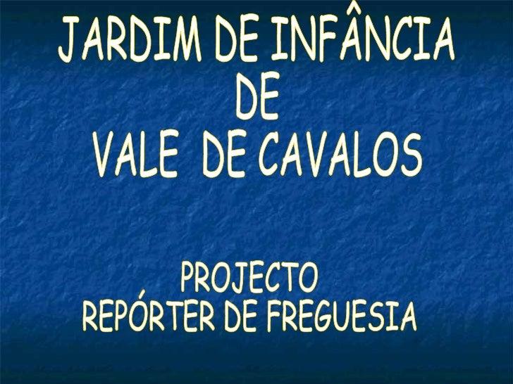JARDIM DE INFÂNCIA  DE  VALE  DE CAVALOS PROJECTO REPÓRTER DE FREGUESIA