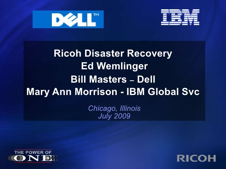 Ricoh Disaster Recovery  Ed Wemlinger Bill Masters  –  Dell   Mary Ann Morrison - IBM Global Svc Chicago, Illinois July 2009