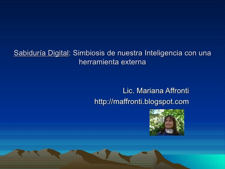 Sabiduría Digital : Simbiosis de nuestra Inteligencia con una herramienta externa Lic. Mariana Affronti http://maffronti.b...