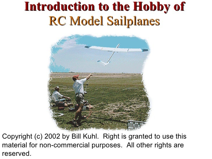 Introduction to the Hobby of RC Model Sailplanes Copyright (c) 2002 by Bill Kuhl.  Right is granted to use this material f...