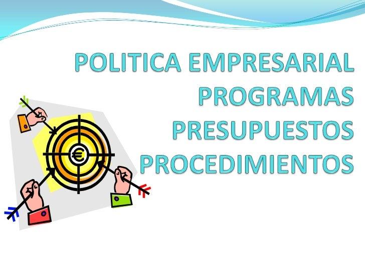 POLITICA EMPRESARIALPROGRAMASPRESUPUESTOS     PROCEDIMIENTOS<br />