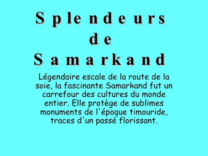 Splendeurs de Samarkand   Légendaire escale de la route de la soie, la fascinante Samarkand fut un carrefour des cultures ...