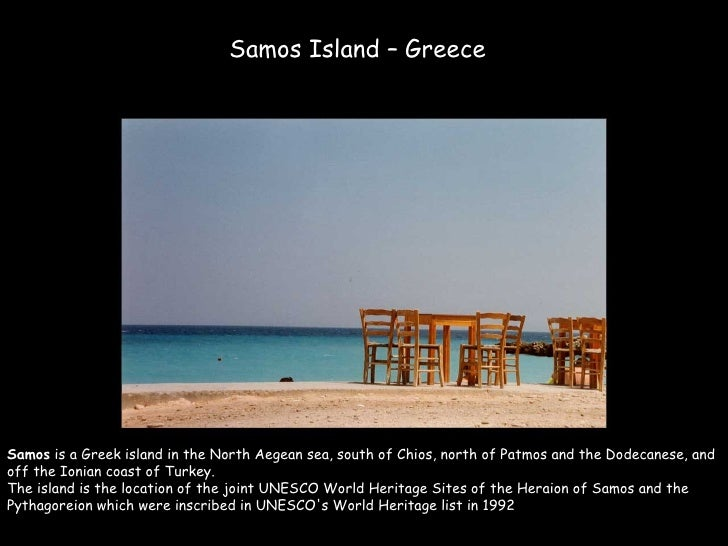 Samos Island – Greece     Samos is a Greek island in the North Aegean sea, south of Chios, north of Patmos and the Dodecan...