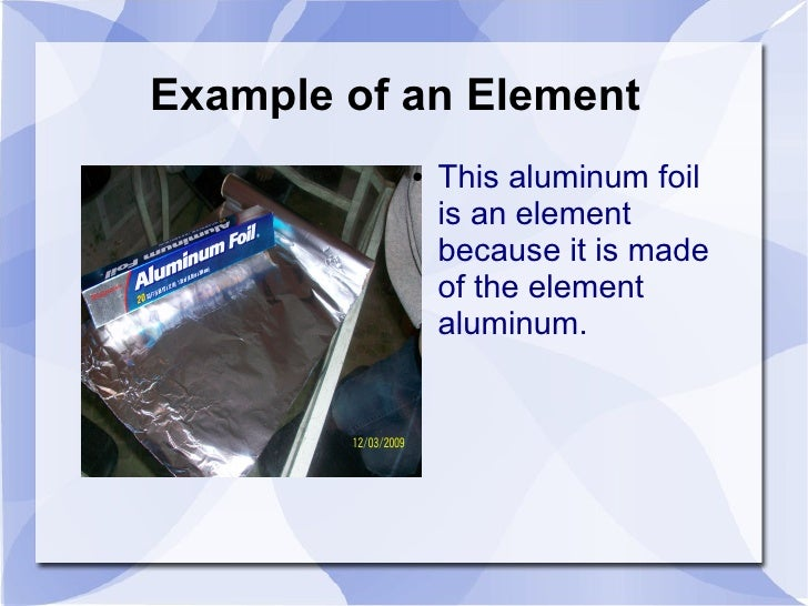 Example of an Element            ●   This aluminum foil                is an element                because it is made    ...
