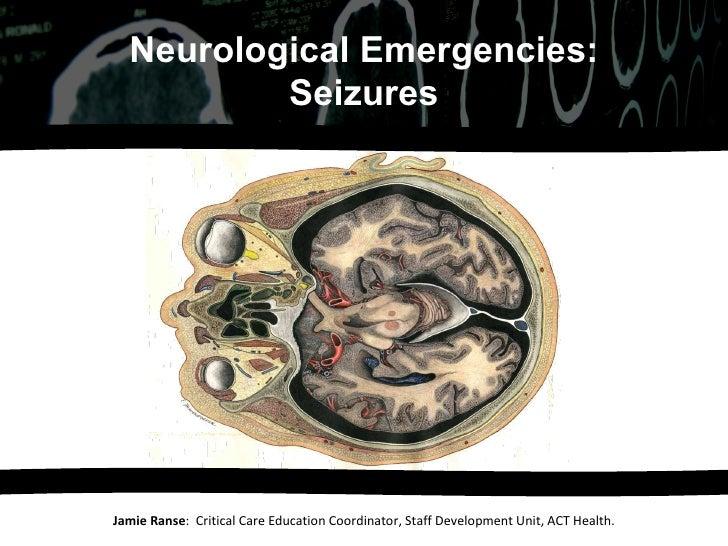 Jamie Ranse :  Critical Care Education Coordinator, Staff Development Unit, ACT Health. Neurological Emergencies: Seizures