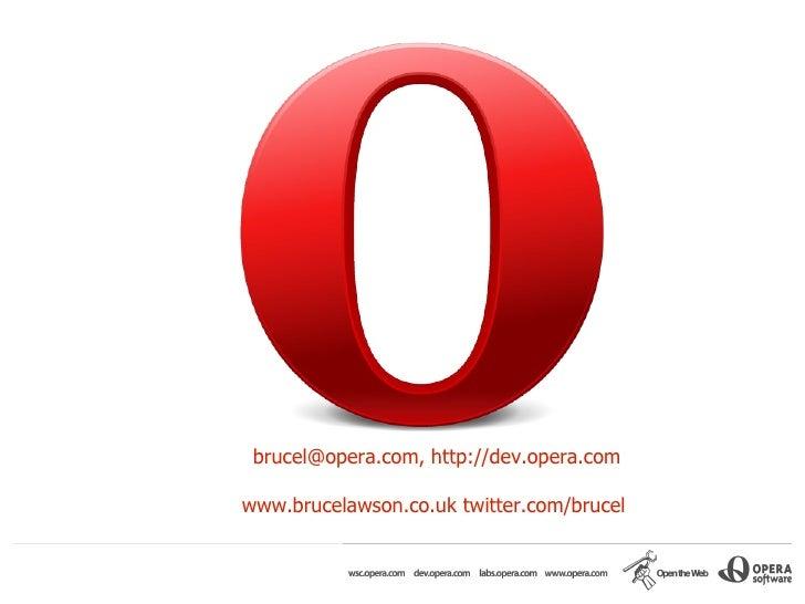 brucel@opera.com, http://dev.opera.com  www.brucelawson.co.uk twitter.com/brucel