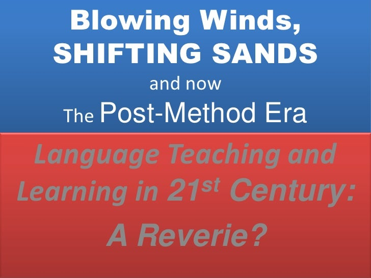 Blowing Winds, SHIFTING SANDSand nowThe Post-Method Era<br />Language Teaching and Learning in 21st Century:<br />A Reveri...