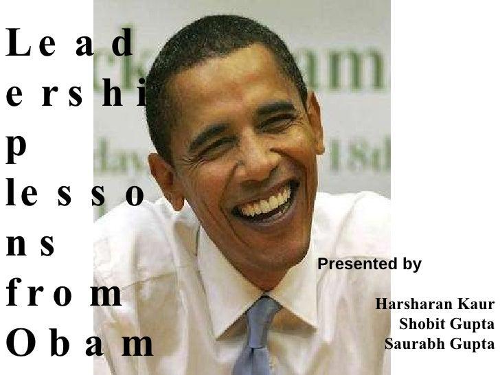 Leadership  lessons from Obama Presented by Harsharan Kaur Shobit Gupta Saurabh Gupta