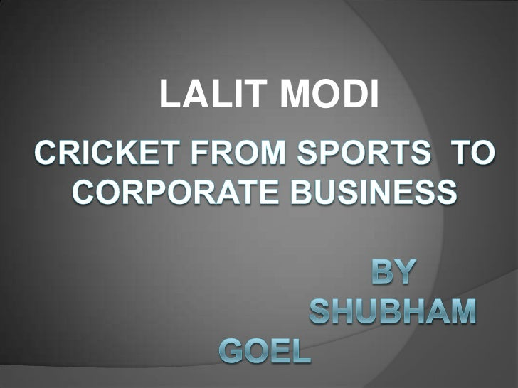 LALIT MODI<br />CRICKET FROM SPORTS  TO CORPORATE BUSINESS                                BY                             S...