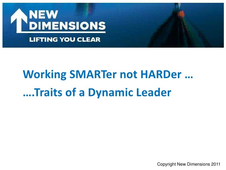 Working SMARTer not HARDer …<br />….Traits of a Dynamic Leader<br />Copyright New Dimensions 2011<br />