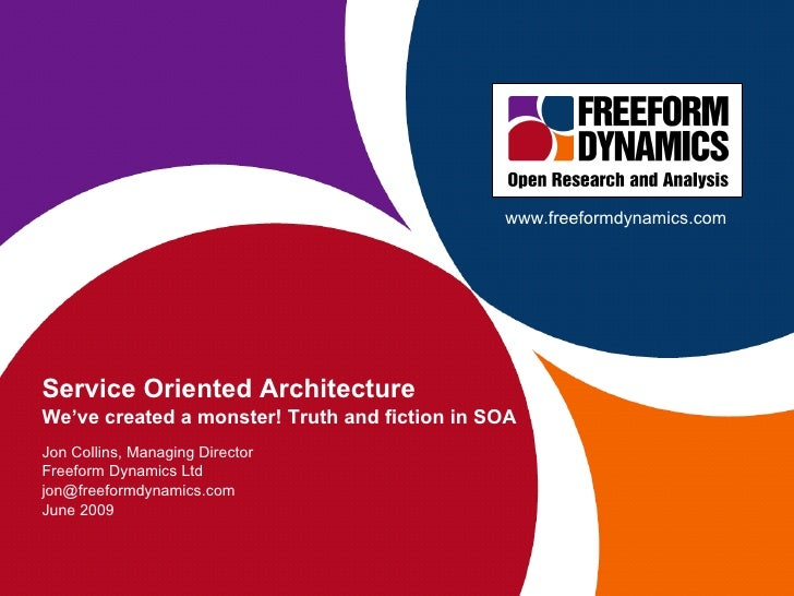 Service Oriented Architecture We've created a monster! Truth and fiction in SOA Jon Collins, Managing Director Freeform Dy...