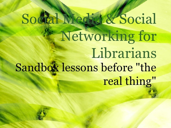 "Social Media & Social         Networking for             Librarians Sandbox lessons before ""the                 real thing"""