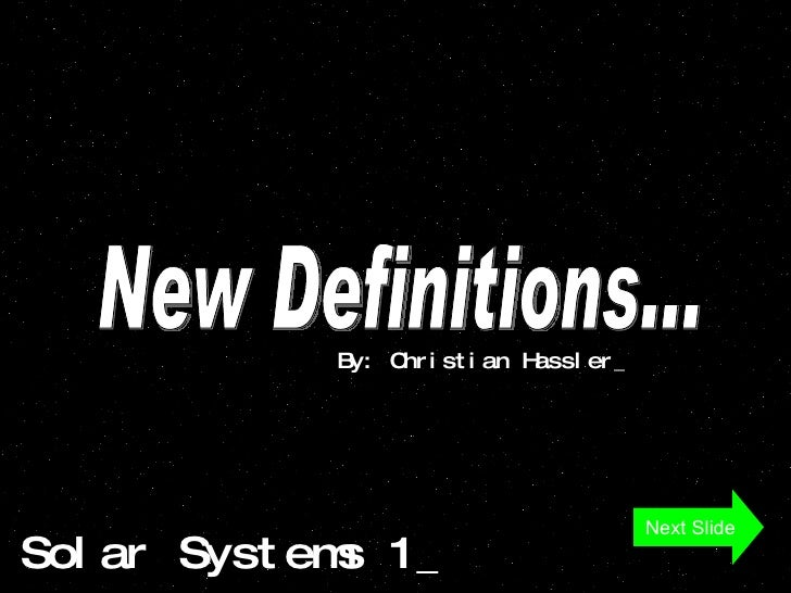 Solar Systems 1_ New Definitions... By: Christian Hassler_ Next Slide